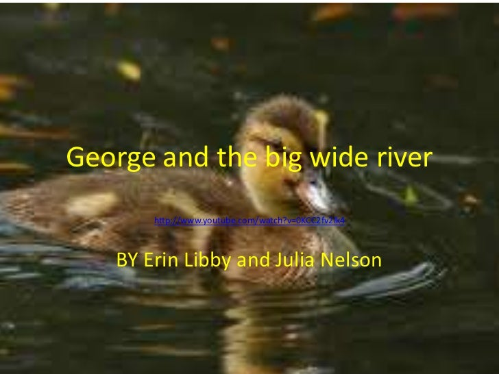 George and the big wide river       http://www.youtube.com/watch?v=0KCC2fv2lk4   BY Erin Libby and Julia Nelson