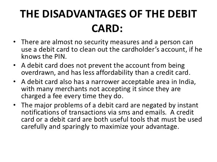 disadvantages of banking cards People prefer debit cards more than credit cards and other bank facilities even though the concept of using debit card is hit, still it is associated with drawbacks even though the concept of using debit card is hit, still it is associated with drawbacks.