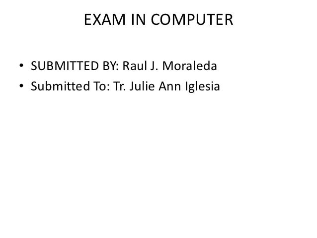 EXAM IN COMPUTER• SUBMITTED BY: Raul J. Moraleda• Submitted To: Tr. Julie Ann Iglesia