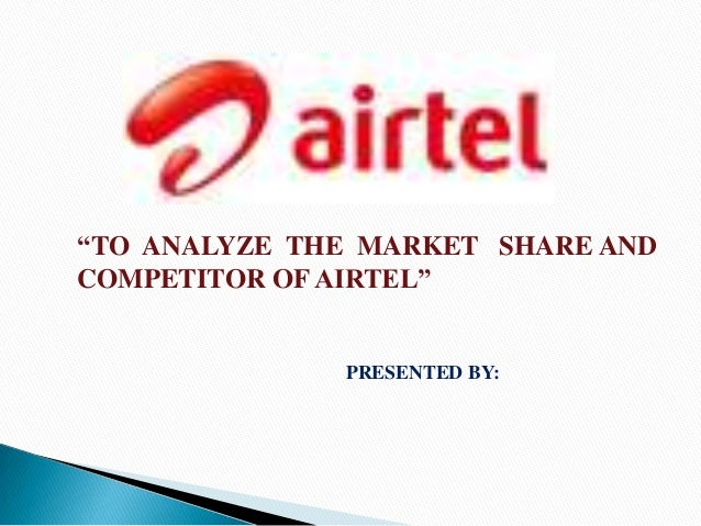 """""""TO ANALYZE THE MARKET SHARE ANDCOMPETITOR OF AIRTEL""""              PRESENTED BY:"""