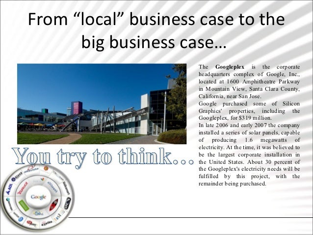"""From """"local"""" business case to the      big business case…                     The Googleplex is the corporate             ..."""