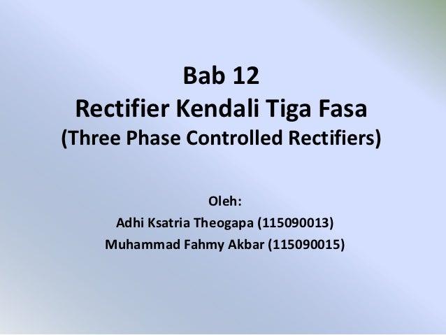 Bab 12 Rectifier Kendali Tiga Fasa(Three Phase Controlled Rectifiers)                    Oleh:     Adhi Ksatria Theogapa (...