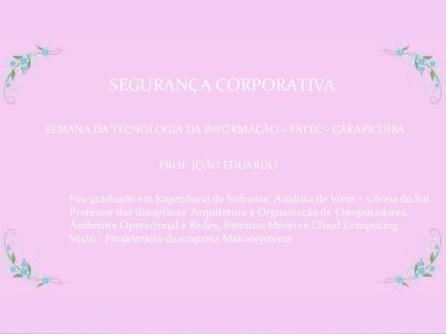SEGURANÇA CORPORATIVASEMANA DA TECNOLOGIA DA INFORMAÇÃO – FATEC - CARAPICUÍBA                     PROF. JOÃO EDUARDO   Pós...
