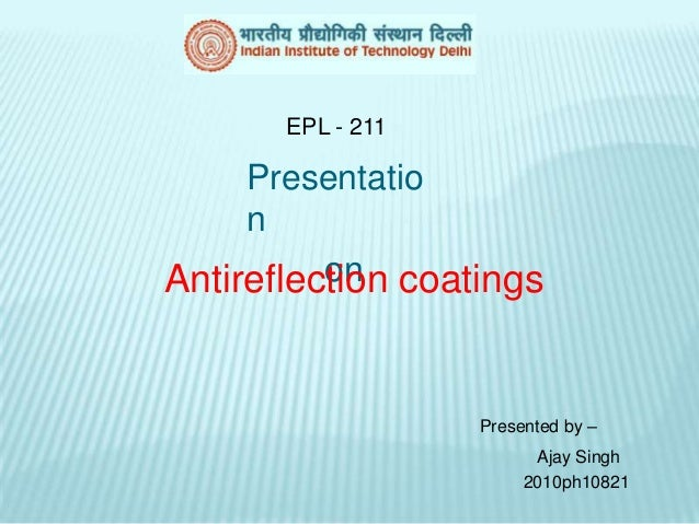 EPL - 211     Presentatio     n          onAntireflection coatings                   Presented by –                       ...