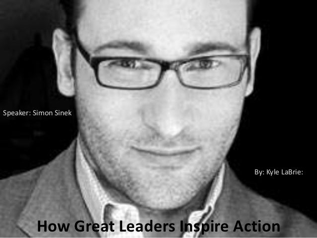 Speaker: Simon Sinek                                     By: Kyle LaBrie:         How Great Leaders Inspire Action