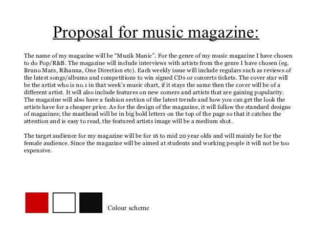 "Proposal for music magazine:The name of my magazine will be ""Muzik Manic"". For the genre of my music magazine I have chose..."