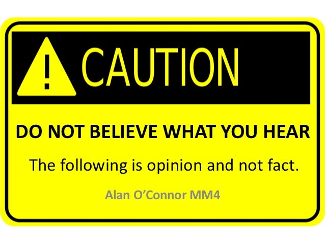 DO NOT BELIEVE WHAT YOU HEAR The following is opinion and not fact.           Alan O'Connor MM4