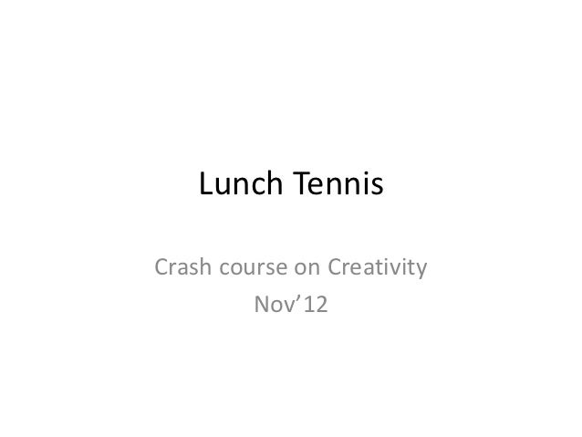 Lunch TennisCrash course on Creativity         Nov'12