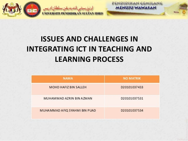 ISSUES AND CHALLENGES ININTEGRATING ICT IN TEACHING AND        LEARNING PROCESS              NAMA                  NO MATR...