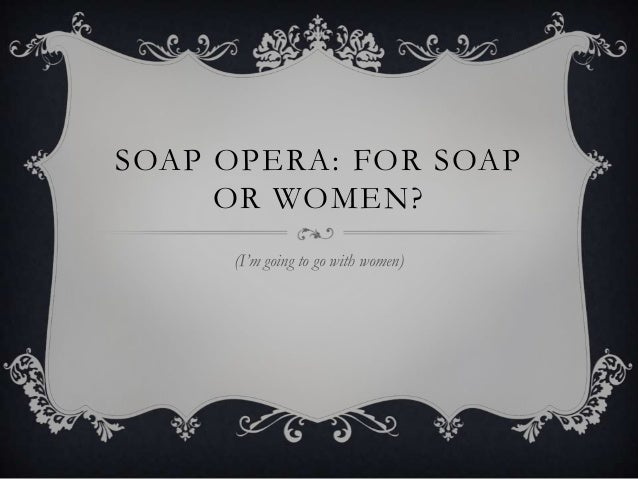 SOAP OPERA: FOR SOAP     OR WOMEN?     (I'm going to go with women)