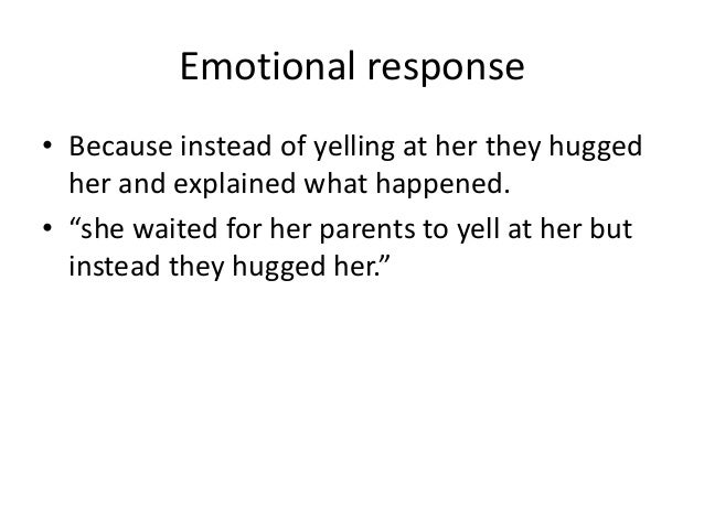 """Emotional response• Because instead of yelling at her they hugged  her and explained what happened.• """"she waited for her p..."""