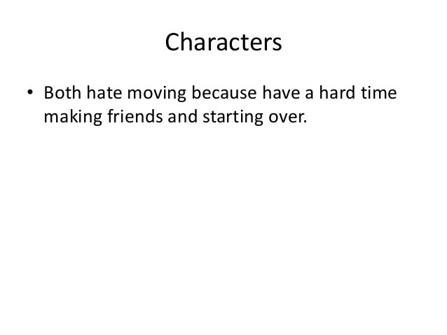 Characters• Both hate moving because have a hard time  making friends and starting over.