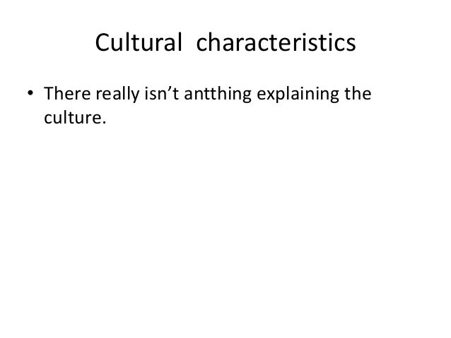 Cultural characteristics• There really isn't antthing explaining the  culture.