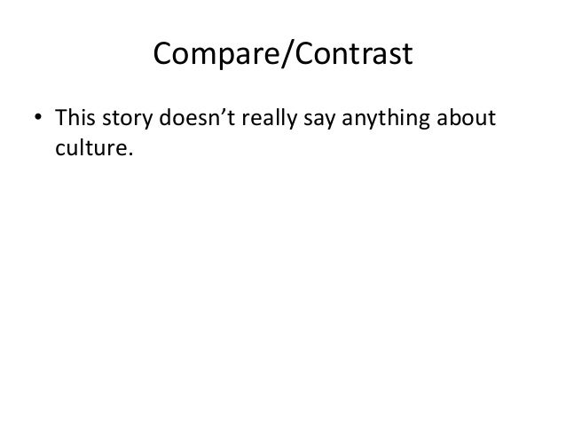 Compare/Contrast• This story doesn't really say anything about  culture.