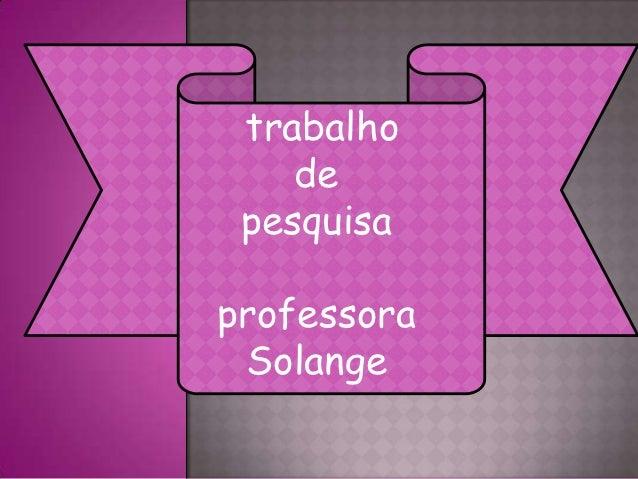trabalho    de pesquisaprofessora Solange