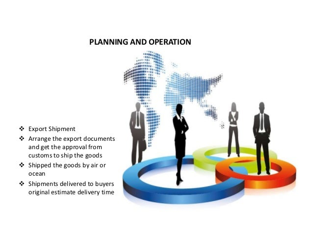 PLANNING AND OPERATION Export Shipment Arrange the export documents  and get the approval from  customs to ship the good...