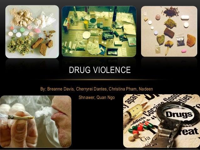 DRUG VIOLENCEBy: Breanne Davis, Cherryrei Dantes, Christina Pham, Nadeen                    Shnawer, Quan Ngo