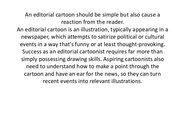 An editorial cartoon should be simple but also cause a                  reaction from the reader.An editorial cartoon is a...