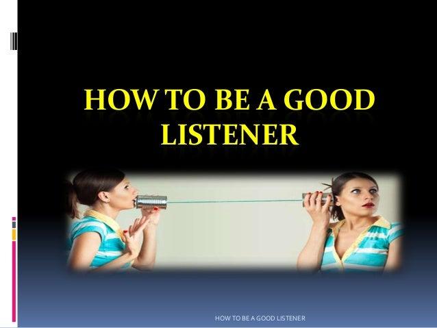 HOW TO BE A GOOD   LISTENER       HOW TO BE A GOOD LISTENER