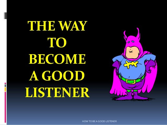 THE WAY    TOBECOME A GOODLISTENER       HOW TO BE A GOOD LISTENER