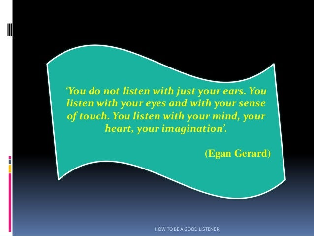 'You do not listen with just your ears. Youlisten with your eyes and with your sense of touch. You listen with your mind, ...