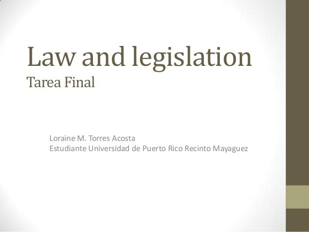 Law and legislationTarea Final   Loraine M. Torres Acosta   Estudiante Universidad de Puerto Rico Recinto Mayaguez