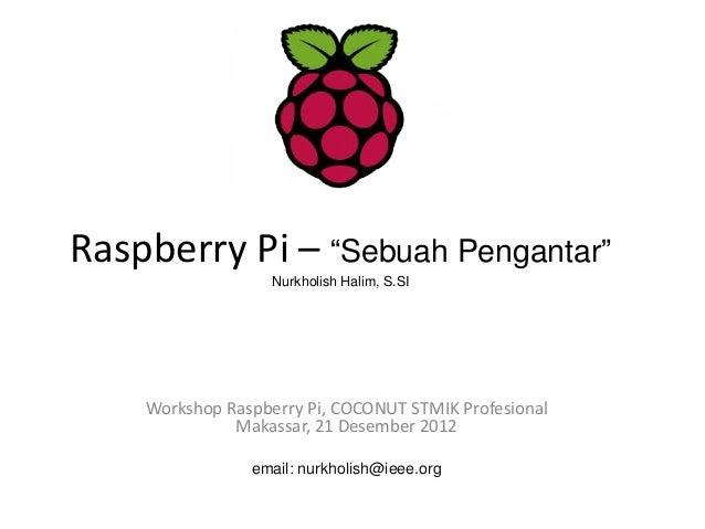 "Raspberry Pi – ""Sebuah Pengantar""                   Nurkholish Halim, S.SI    Workshop Raspberry Pi, COCONUT STMIK Profesi..."