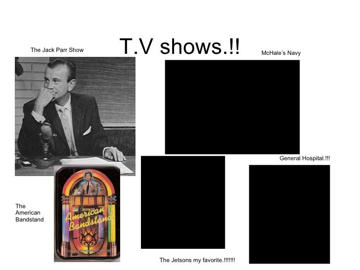 T.V shows.!! The Jack Parr Show McHale's Navy The Jetsons my favorite.!!!!!!! General Hospital.!!! The American Bandstand