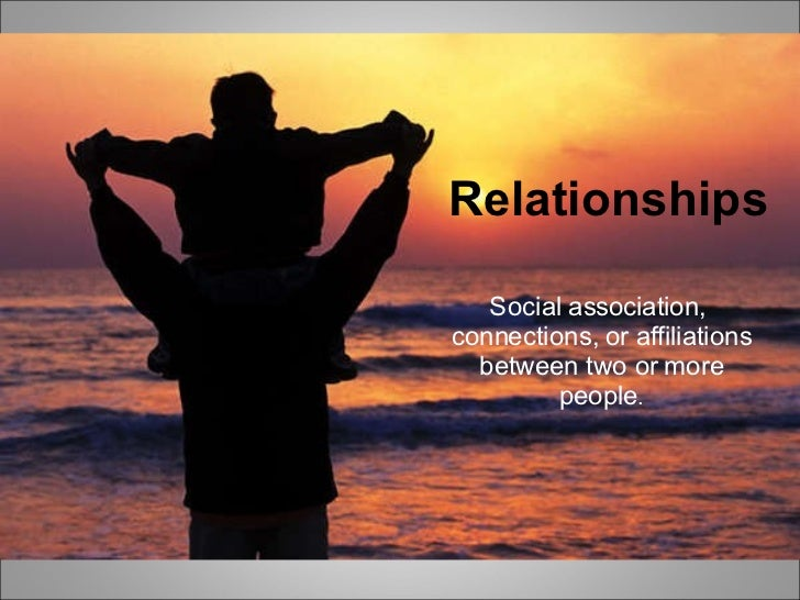 Relationships Social association, connections, or affiliations between two or more people. Relationships Social associatio...