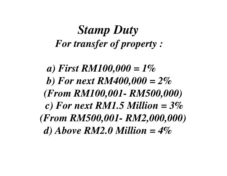 Stamp Duty    For transfer of property :    a) First RM100,000 = 1%   b) For next RM400,000 = 2%  (From RM100,001- RM500,0...