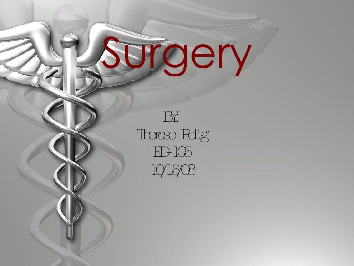 Surgery BY: Therese Polig ED-105 10/15/08