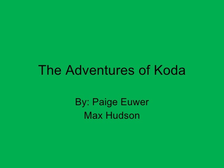 The Adventures of Koda By: Paige Euwer Max Hudson