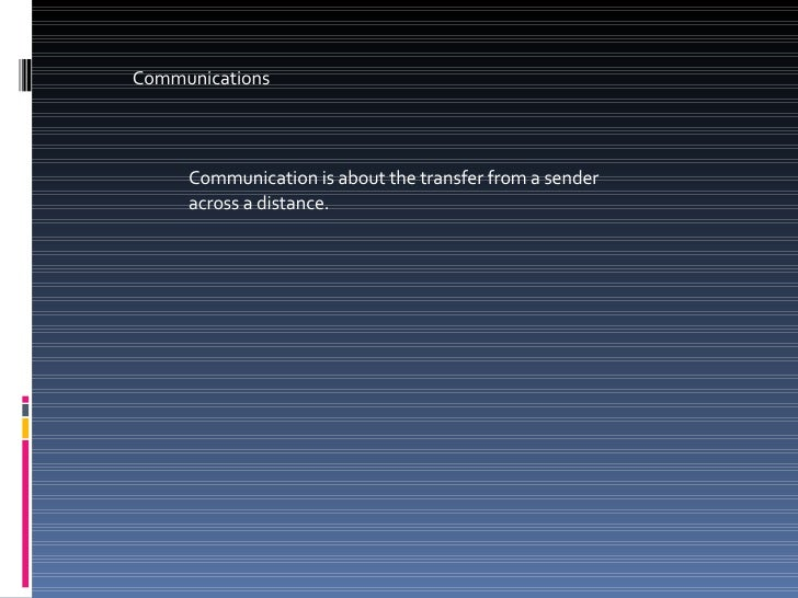 Communications Communication is about the transfer from a sender across a distance.