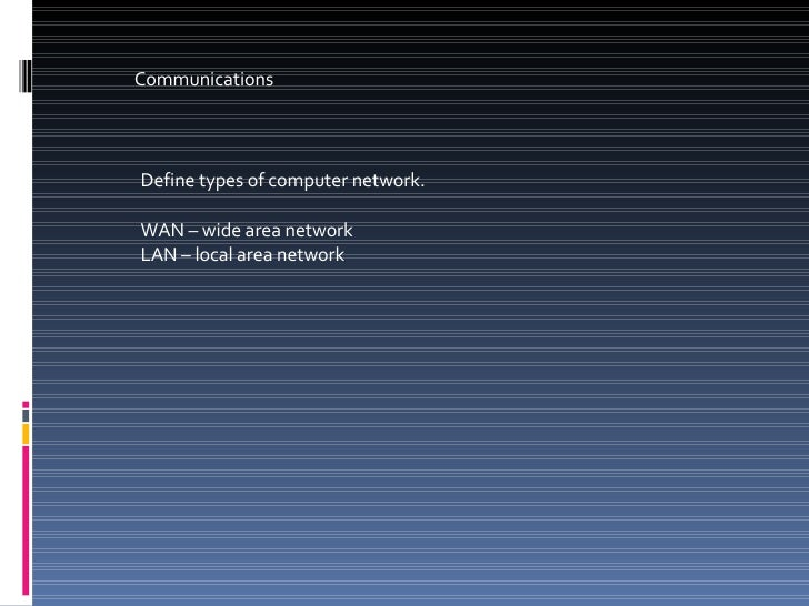 Communications Define types of computer network. WAN – wide area network LAN – local area network