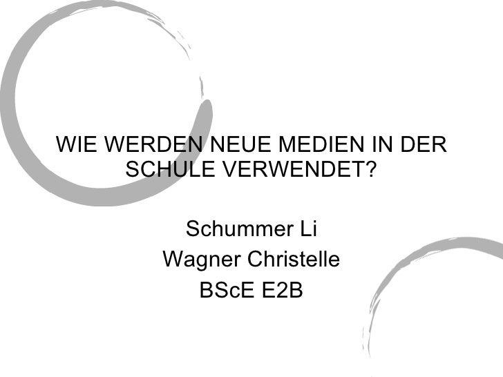 WIE WERDEN NEUE MEDIEN IN DER SCHULE VERWENDET? Schummer Li Wagner Christelle BScE E2B