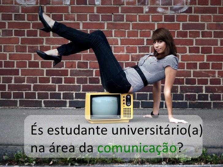 És estudante universitário(a)  na área da  comunicação ?