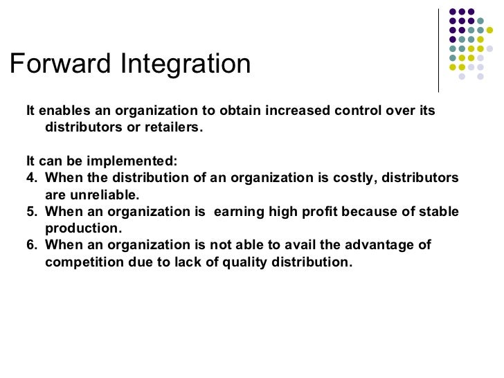 Forward Integration <ul><li>It enables an organization to obtain increased control over its distributors or retailers. </l...