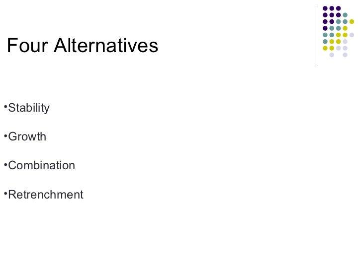 Four Alternatives <ul><li>Stability </li></ul><ul><li>Growth </li></ul><ul><li>Combination </li></ul><ul><li>Retrenchment ...