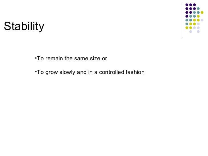 Stability <ul><ul><li>To remain the same size or </li></ul></ul><ul><ul><li>To grow slowly and in a controlled fashion </l...