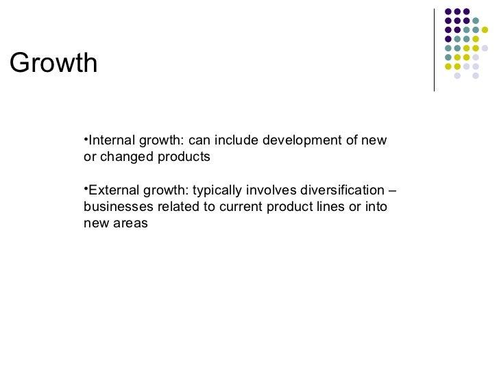 Growth <ul><ul><li>Internal growth: can include development of new or changed products </li></ul></ul><ul><ul><li>External...