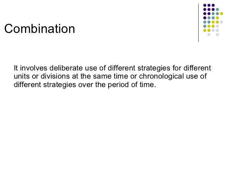 Combination It involves deliberate use of different strategies for different units or divisions at the same time or chrono...