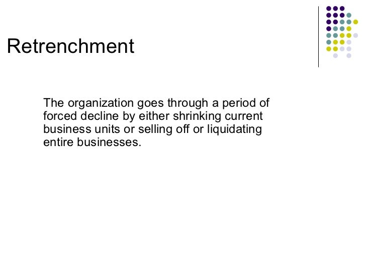 Retrenchment The organization goes through a period of forced decline by either shrinking current business units or sellin...