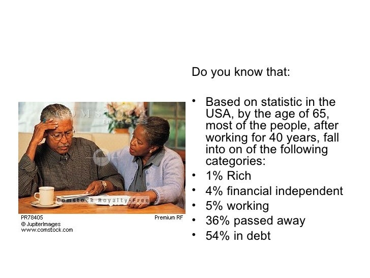 <ul><li>Do you know that: </li></ul><ul><li>Based on statistic in the USA, by the age of 65, most of the people, after wor...