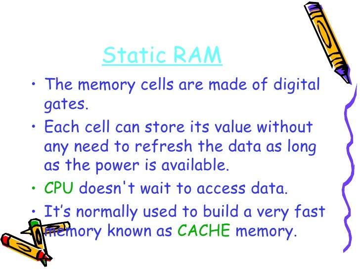 Static RAM <ul><li>The memory cells are made of digital gates. </li></ul><ul><li>Each cell can store its value without any...