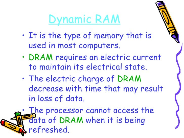 Dynamic RAM <ul><li>It is the type of memory that is used in most computers. </li></ul><ul><li>DRAM  requires an electric ...