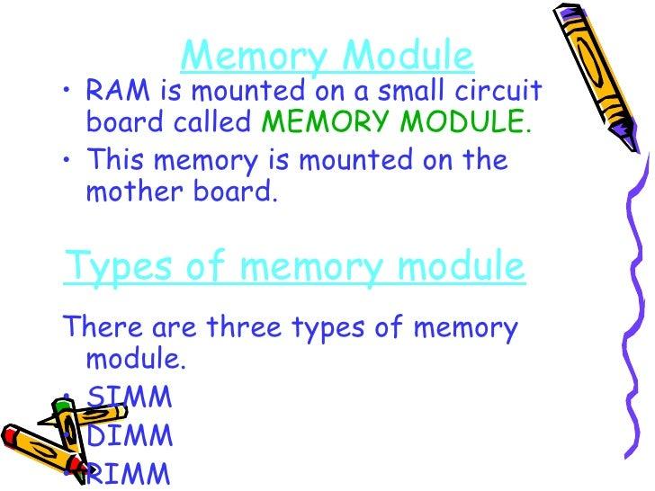 Memory Module <ul><li>RAM is mounted on a small circuit board called  MEMORY MODULE. </li></ul><ul><li>This memory is moun...