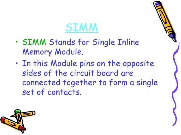 <ul><li>SIMM  Stands for Single Inline Memory Module. </li></ul><ul><li>In this Module pins on the opposite sides of the c...