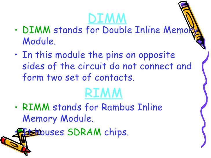 DIMM <ul><li>DIMM  stands for Double Inline Memory Module. </li></ul><ul><li>In this module the pins on opposite sides of ...
