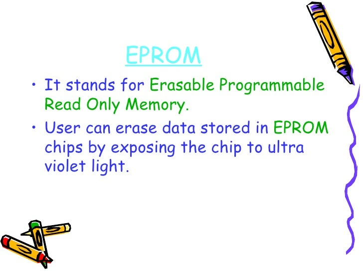 EPROM <ul><li>It stands for  Erasable Programmable Read Only Memory. </li></ul><ul><li>User can erase data stored in  EPRO...