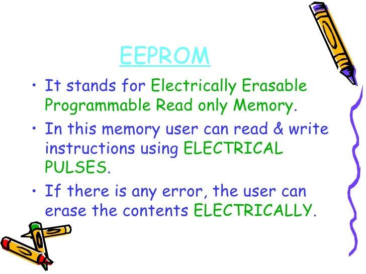 EEPROM <ul><li>It stands for  Electrically Erasable Programmable Read only Memory . </li></ul><ul><li>In this memory user ...